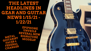Epiphone Reveals Signature Series and Metal Guitarist Faces 6 Federal Charges - GuitaristNextDoor's Weekly Gear News